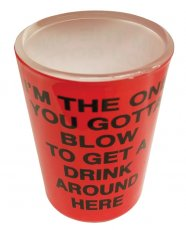 I'm the One You Gotta Blow to Get a Drink Around Here Shot Glass