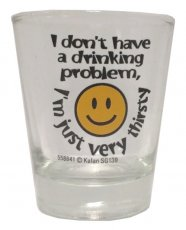 I Don't Have a Drinking Problem, I'm Just Very Thirsty Shot Glass
