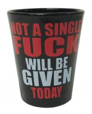 Not a Single Fuck Will be Given Today Shot Glass